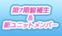 第7期候補生&新ユニットメンバー